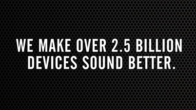 We make over 2.5 billion devices sound better